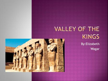 By:Elizabeth Wagar.  It was a place where the Pharaohs, Royals, priests, and nobles were buried  Valley of the kings was used from 1550-1100 B.C. 