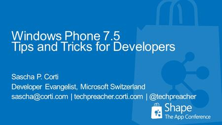 Windows Phone 7.5 Tips and Tricks for Developers Sascha P. Corti Developer Evangelist, Microsoft Switzerland | techpreacher.corti.com.