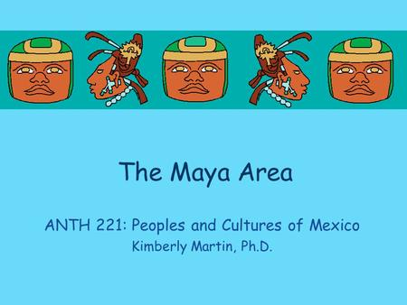 The Maya Area ANTH 221: Peoples and Cultures of Mexico Kimberly Martin, Ph.D.