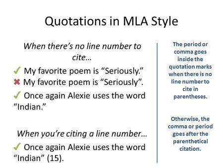 "Quotations in MLA Style When there's no line number to cite… ✔ My favorite poem is ""Seriously."" ✖ My favorite poem is ""Seriously"". ✔ Once again Alexie."