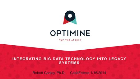 INTEGRATING BIG DATA TECHNOLOGY INTO LEGACY SYSTEMS Robert Cooley, Ph.D.CodeFreeze 1/16/2014.