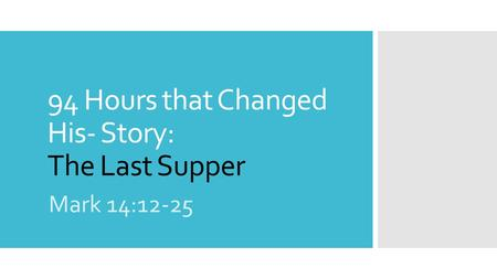 94 Hours that Changed His- Story: The Last Supper Mark 14:12-25.