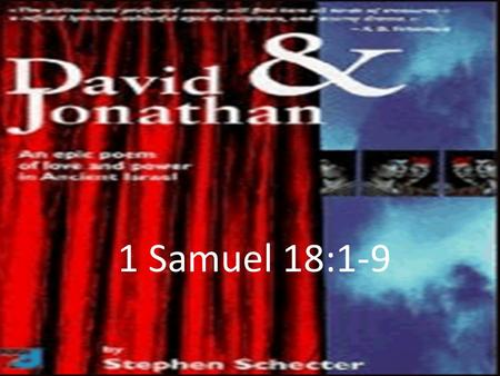 1 Samuel 18:1-9. (1 Sam 18:1-9) 1 After David had finished talking with Saul, Jonathan became one in spirit with David, and he loved him as himself. 2.