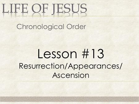 Chronological Order Lesson #13 Resurrection/Appearances/ Ascension.