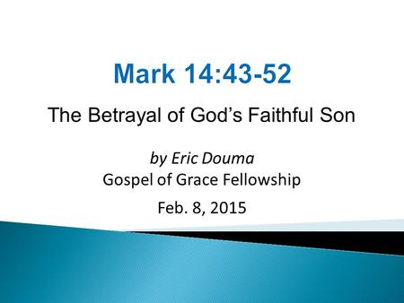 The Betrayal of God's Faithful Son by Eric Douma Gospel of Grace Fellowship Feb. 8, 2015.