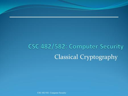 Classical Cryptography CSC 482/582: Computer Security.
