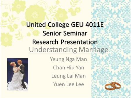 United College GEU 4011E Senior Seminar Research Presentation Understanding Marriage Yeung Nga Man Chan Hiu Yan Leung Lai Man Yuen Lee Lee.