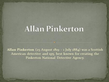 Allan Pinkerton Allan Pinkerton (25 August 1819 – 1 July 1884) was a Scottish American detective and spy, best known for creating the Pinkerton National.