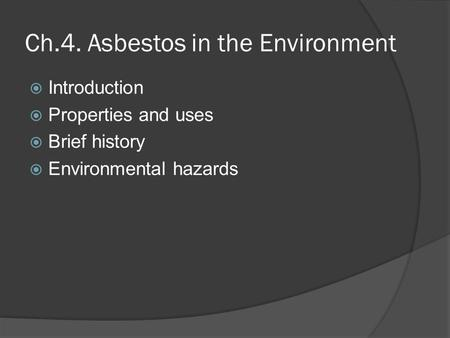Ch.4. Asbestos in the Environment  Introduction  Properties and uses  Brief history  Environmental hazards.