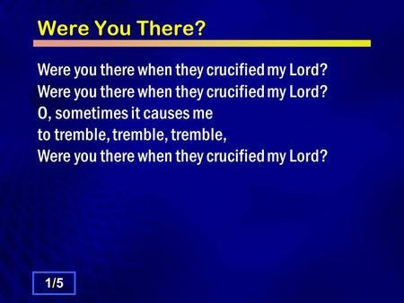 Were You There? Were you there when they crucified my Lord? Were you there when they crucified my Lord? O, sometimes it causes me to tremble, tremble,