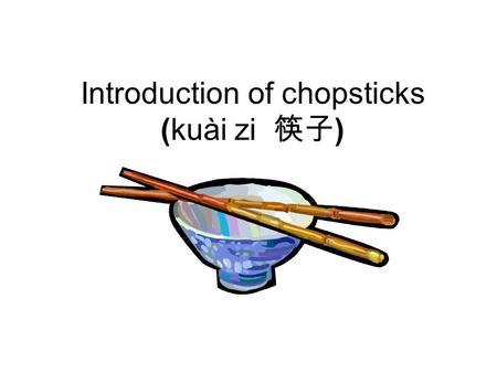 Introduction of chopsticks (kuài zi 筷子 ) Chopsticks (kuài zi 筷子 ) originated in ancient China as early as the Shang dynasty (1766BC-1066 BC). The earliest.