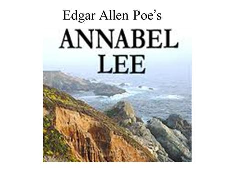 Edgar Allen Poe ' s. ANNABEL LEE It was many and many a year ago, In a kingdom by the sea, That a maiden there lived whom you may know By the name of.