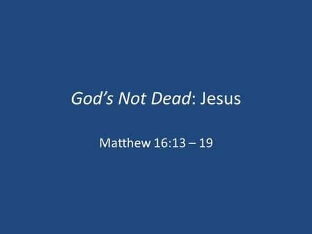 "God's Not Dead: Jesus Matthew 16:13 – 19. ""But Whom Say Ye That I Am?"" (Exodus 3:14) ""That A Few Simple Men Should In One Generation Have Invented So."