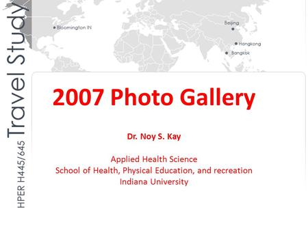 2007 Photo Gallery Dr. Noy S. Kay Applied Health Science School of Health, Physical Education, and recreation Indiana University.