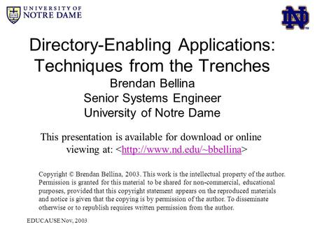 EDUCAUSE Nov, 2003 Directory-Enabling Applications: Techniques from the Trenches Brendan Bellina Senior Systems Engineer University of Notre Dame This.