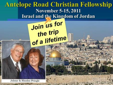 Antelope Road Christian Fellowship November 5-15, 2011 Israel and the Kingdom of Jordan Join us for the trip of a lifetime.