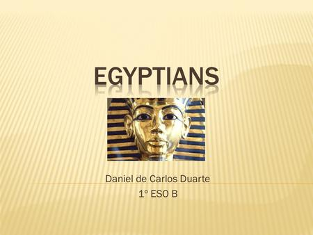 Daniel de Carlos Duarte 1º ESO B.  The Egyptian civilization was born five thousand years ago around the river Nile. In Egypt, the agriculture was.