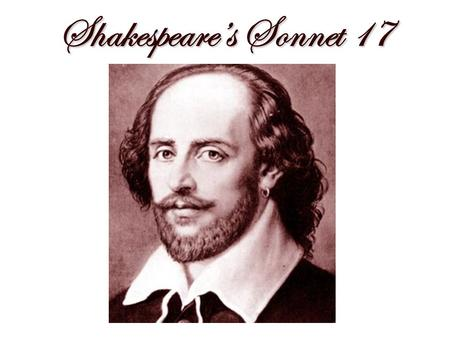 Shakespeare's Sonnet 17. Who will believe my verse in time to come.
