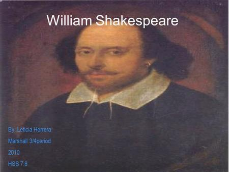 William Shakespeare By: Leticia Herrera Marshall 3/4period 2010 HSS 7.8.