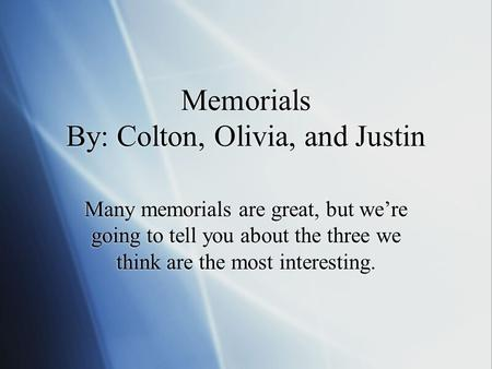 Memorials By: Colton, Olivia, and Justin Many memorials are great, but we're going to tell you about the three we think are the most interesting.