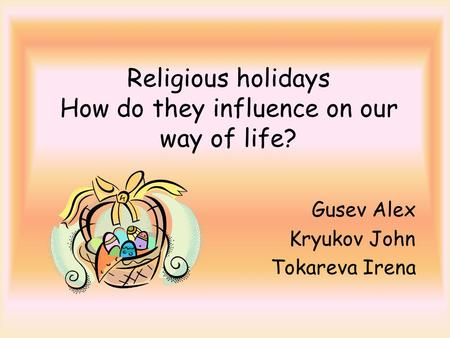 Religious holidays How do they influence on our way of life? Gusev Alex Kryukov John Tokareva Irena.