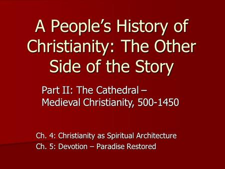 A People's History of Christianity: The Other Side of the Story Ch. 4: Christianity as Spiritual Architecture Ch. 5: Devotion – Paradise Restored Part.