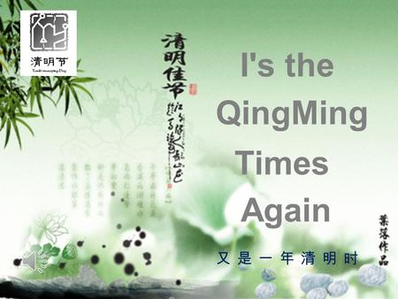 又是一年清明时 Times QingMing I's the Again. Qing Ming Du Mu ( Tang Dynasty ) Qing Ming usually comes with rainy days Passengers on the way are full of soreness.