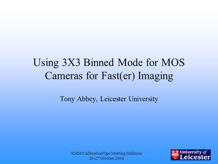XMM Calibration/Ops Meeting Mallorca 26-27 October 2006 1 Using 3X3 Binned Mode for MOS Cameras for Fast(er) Imaging Tony Abbey, Leicester University.
