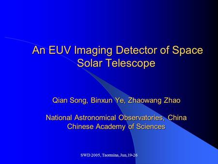 SWD 2005, Taormina, Jun,19-26 An EUV Imaging Detector of Space Solar Telescope Qian Song, Binxun Ye, Zhaowang Zhao National Astronomical Observatories,