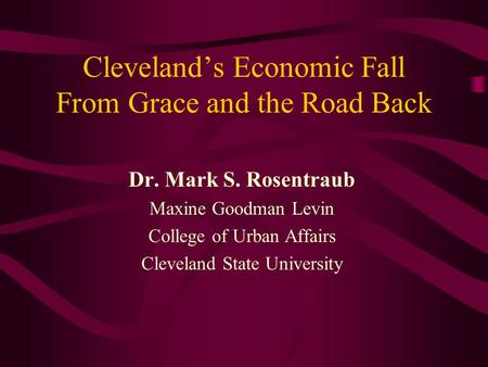 Cleveland's Economic Fall From Grace and the Road Back Dr. Mark S. Rosentraub Maxine Goodman Levin College of Urban Affairs Cleveland State University.