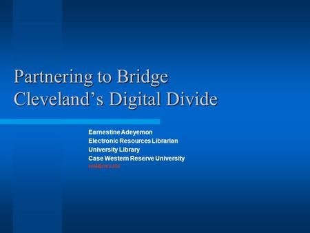 Partnering to Bridge Cleveland's Digital Divide Earnestine Adeyemon Electronic Resources Librarian University Library Case Western Reserve University