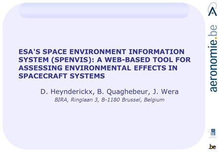 ESA'S SPACE ENVIRONMENT INFORMATION SYSTEM (SPENVIS): A WEB-BASED TOOL FOR ASSESSING ENVIRONMENTAL EFFECTS IN SPACECRAFT SYSTEMS D. Heynderickx, B. Quaghebeur,