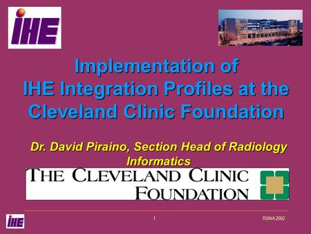 RSNA 20021 Implementation of IHE Integration Profiles at the Cleveland Clinic Foundation Dr. David Piraino, Section Head of Radiology Informatics.
