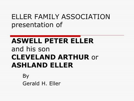 ELLER FAMILY ASSOCIATION presentation of ASWELL PETER ELLER and his son CLEVELAND ARTHUR or ASHLAND ELLER By Gerald H. Eller.