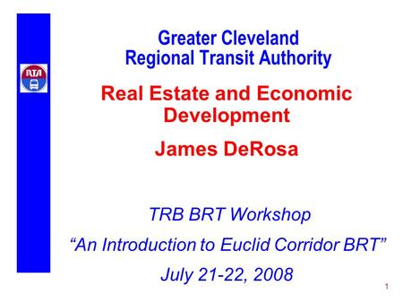 "1 Greater Cleveland Regional Transit Authority Real Estate and Economic Development James DeRosa TRB BRT Workshop ""An Introduction to Euclid Corridor BRT"""