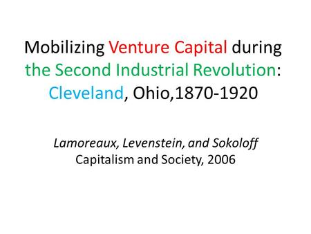 Mobilizing Venture Capital during the Second Industrial Revolution: Cleveland, Ohio,1870-1920 Lamoreaux, Levenstein, and Sokoloff Capitalism and Society,