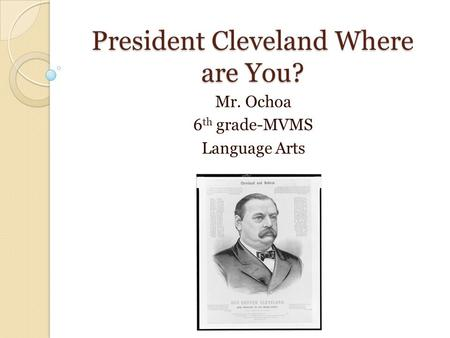 President Cleveland Where are You? Mr. Ochoa 6 th grade-MVMS Language Arts.