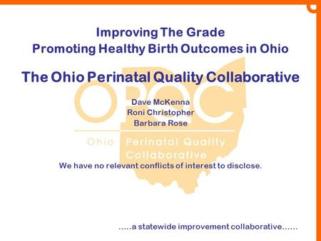 Improving The Grade Promoting Healthy Birth Outcomes in Ohio The Ohio Perinatal Quality Collaborative Dave McKenna Roni Christopher Barbara Rose We have.