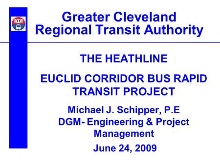 Greater Cleveland Regional Transit Authority THE HEATHLINE EUCLID CORRIDOR BUS RAPID TRANSIT PROJECT Michael J. Schipper, P.E DGM- Engineering & Project.