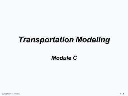 © 2006 Prentice Hall, Inc.C – 1 Transportation Modeling Module C.