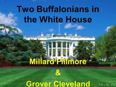 Two Buffalonians in the White House Millard Fillmore & Grover Cleveland.