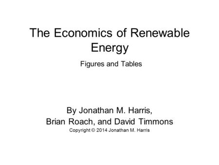 The Economics of Renewable Energy Figures and Tables By Jonathan M. Harris, Brian Roach, and David Timmons Copyright © 2014 Jonathan M. Harris.