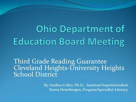 Third Grade Reading Guarantee Cleveland Heights-University Heights School District By: Andrea Celico, Ph.D., Assistant Superintendent Karen Heinsbergen,
