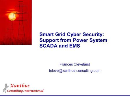 Xanthus Consulting International Smart Grid Cyber Security: Support from Power System SCADA and EMS Frances Cleveland