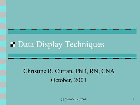 (c) Chris Curran, 20011 Data Display Techniques Christine R. Curran, PhD, RN, CNA October, 2001.