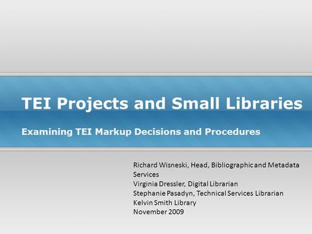 TEI Projects and Small Libraries Examining TEI Markup Decisions and Procedures Richard Wisneski, Head, Bibliographic and Metadata Services Virginia Dressler,
