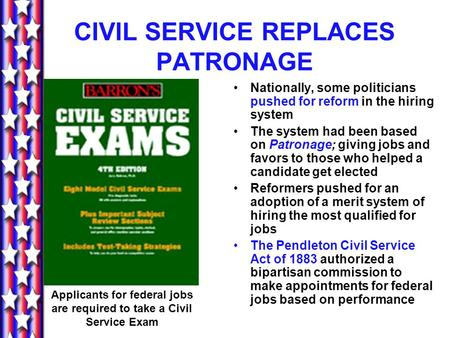 CIVIL SERVICE REPLACES PATRONAGE Nationally, some politicians pushed for reform in the hiring system The system had been based on Patronage; giving jobs.