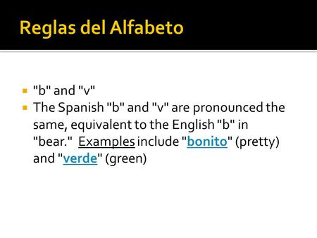  b and v  The Spanish b and v are pronounced the same, equivalent to the English b in bear. Examples include bonito (pretty) and verde
