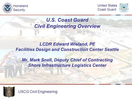 U.S. Coast Guard Civil Engineering Overview LCDR Edward Wieland, PE Facilities Design and Construction Center Seattle Mr. Mark Snell, Deputy Chief of.
