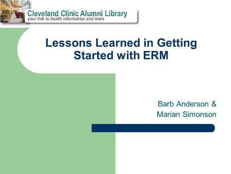 Lessons Learned in Getting Started with ERM Barb Anderson & Marian Simonson.